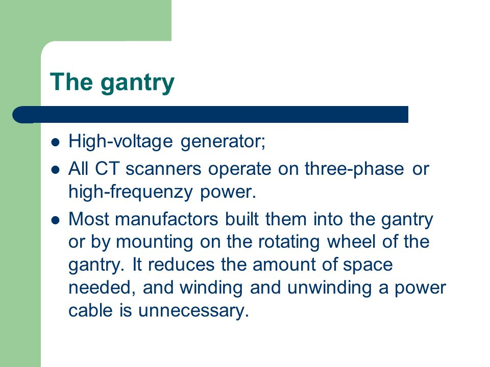 The gantry High-voltage generator; All CT scanners operate on three-phase or high-frequenzy power. Most manufactors built them into the gantry or by m