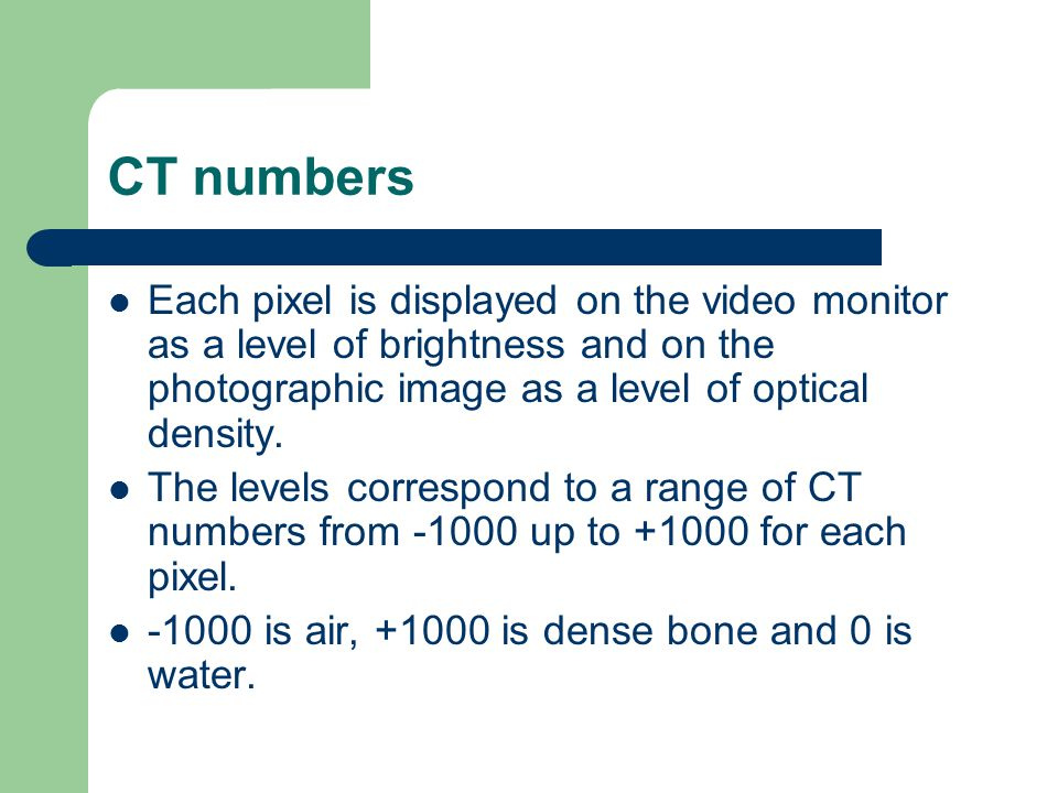 CT numbers Each pixel is displayed on the video monitor as a level of brightness and on the photographic image as a level of optical density. The leve