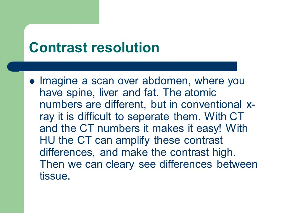 Contrast resolution Imagine a scan over abdomen, where you have spine, liver and fat. The atomic numbers are different, but in conventional x- ray it