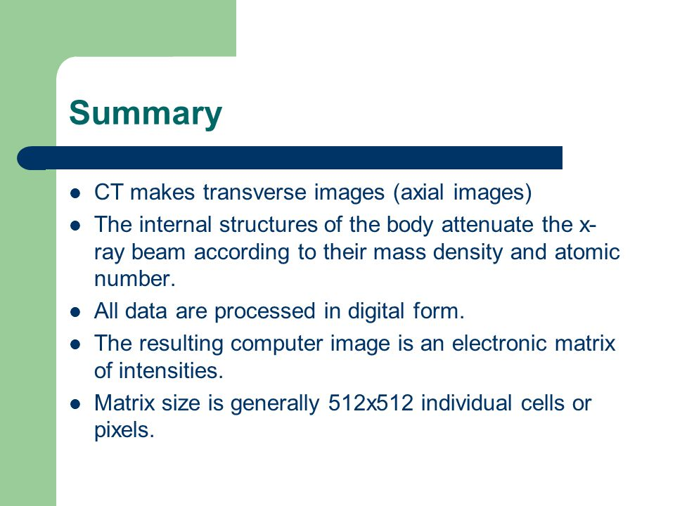 Summary CT makes transverse images (axial images) The internal structures of the body attenuate the x- ray beam according to their mass density and at
