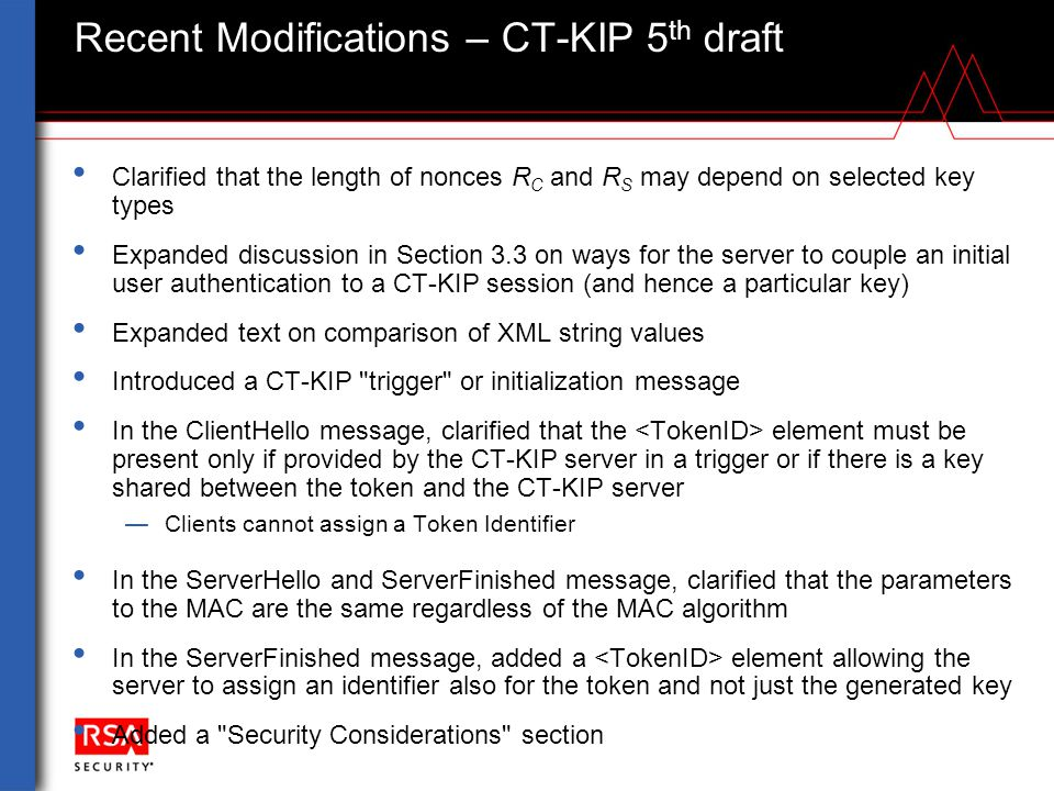 Recent Modifications – CT-KIP's PKCS #11 Interface 4 th and 5 th draft Clarified that the element from CT-KIP may be used as CKA_ID In Appendix B, modified the proposed/suggested procedure to let K TOKEN be generated after receipt of the ServerFinished message.