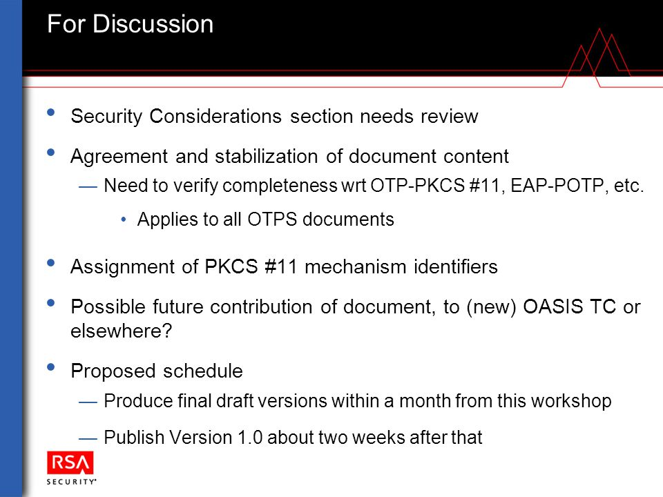 For Discussion Security Considerations section needs review Agreement and stabilization of document content —Need to verify completeness wrt OTP-PKCS #11, EAP-POTP, etc.