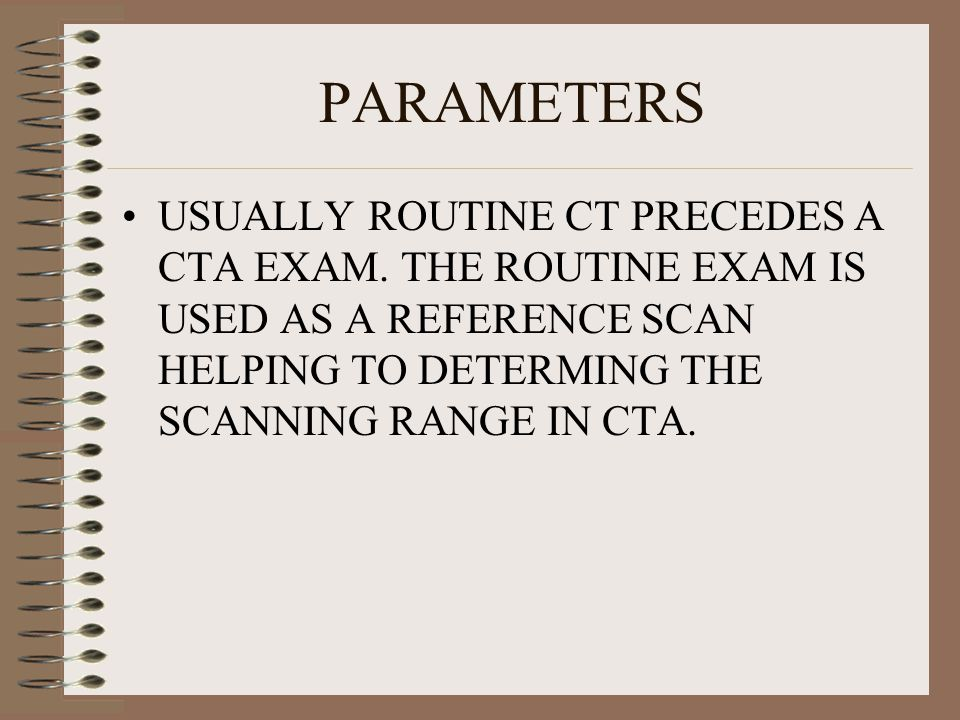 PARAMETERS USUALLY ROUTINE CT PRECEDES A CTA EXAM. THE ROUTINE EXAM IS USED AS A REFERENCE SCAN HELPING TO DETERMING THE SCANNING RANGE IN CTA.