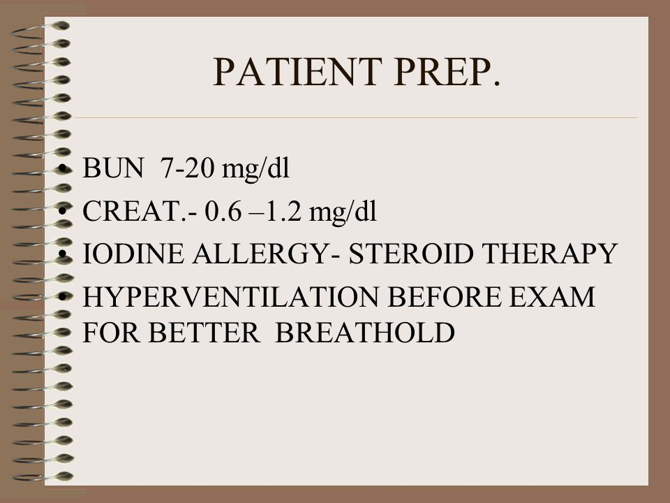 PATIENT PREP. BUN 7-20 mg/dl CREAT.- 0.6 –1.2 mg/dl IODINE ALLERGY- STEROID THERAPY HYPERVENTILATION BEFORE EXAM FOR BETTER BREATHOLD