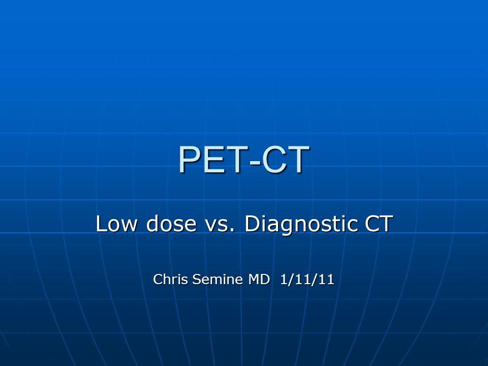 PET-CT Low dose vs. Diagnostic CT Chris Semine MD 1/11/11