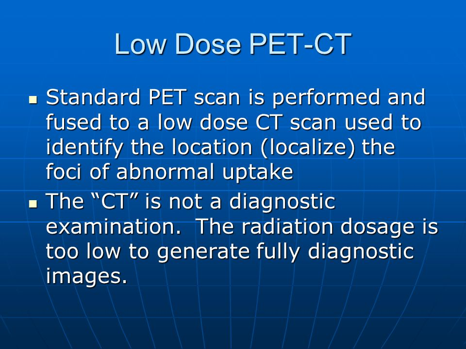 Low Dose PET-CT Standard PET scan is performed and fused to a low dose CT scan used to identify the location (localize) the foci of abnormal uptake St