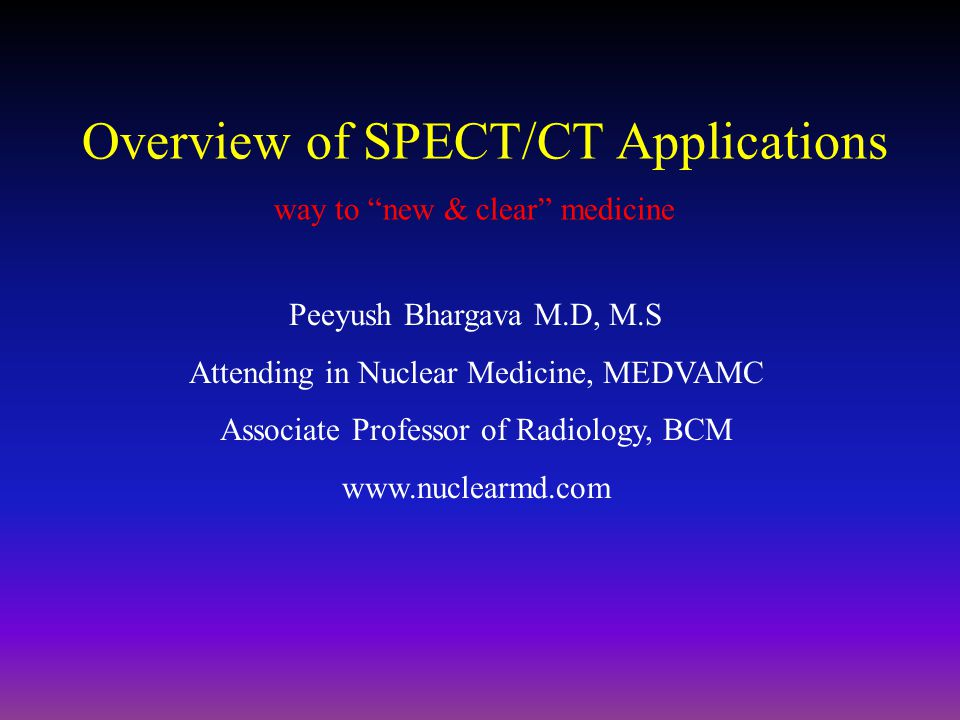 "Overview of SPECT/CT Applications way to ""new & clear"" medicine Peeyush Bhargava M.D, M.S Attending in Nuclear Medicine, MEDVAMC Associate Professor o"