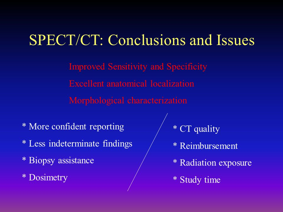 SPECT/CT: Conclusions and Issues * More confident reporting * Less indeterminate findings * Biopsy assistance * Dosimetry * CT quality * Reimbursement