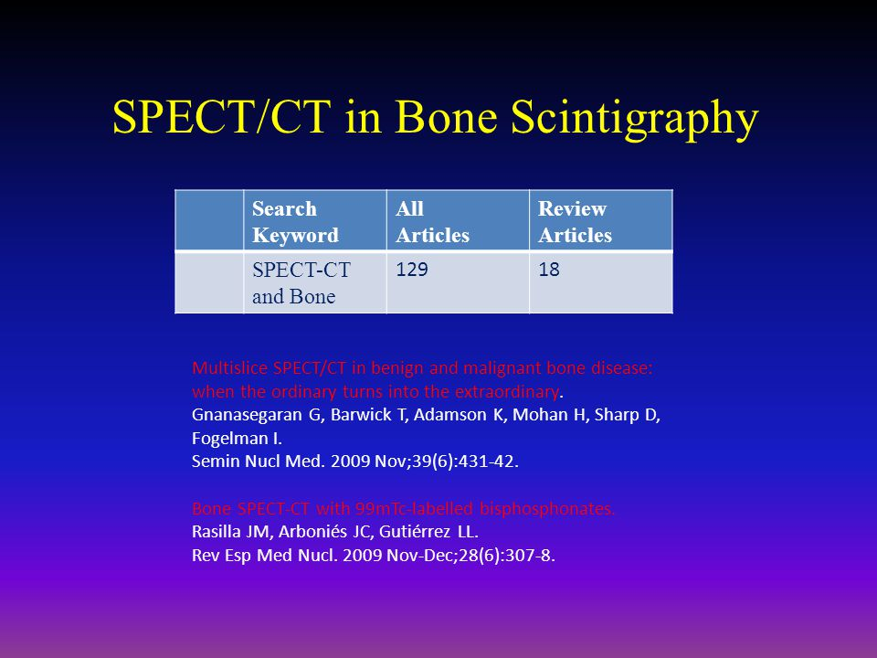 Multislice SPECT/CT in benign and malignant bone disease: when the ordinary turns into the extraordinary. Gnanasegaran G, Barwick T, Adamson K, Mohan