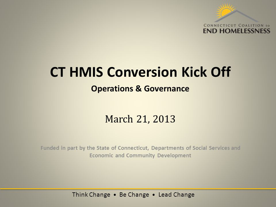 CT HMIS Conversion Kick Off Operations & Governance March 21, 2013 Funded in part by the State of Connecticut, Departments of Social Services and Economic and Community Development Think Change Be Change Lead Change