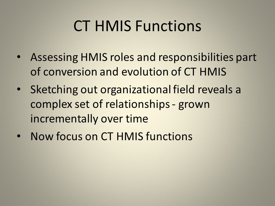CT HMIS Functions Assessing HMIS roles and responsibilities part of conversion and evolution of CT HMIS Sketching out organizational field reveals a complex set of relationships - grown incrementally over time Now focus on CT HMIS functions