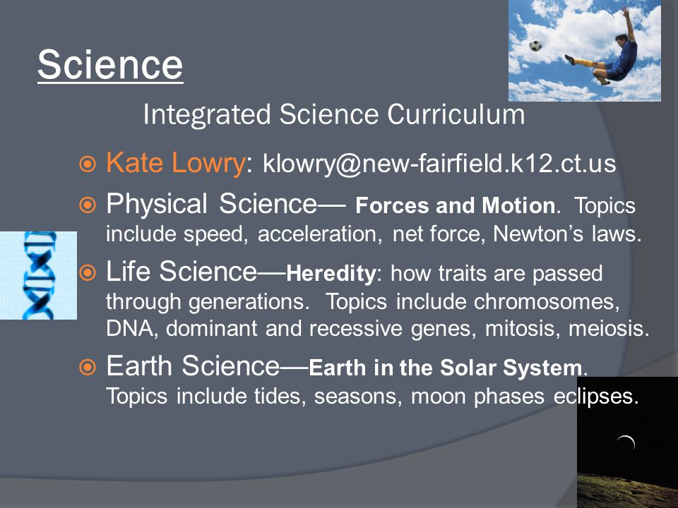 Science Integrated Science Curriculum  Kate Lowry: klowry@new-fairfield.k12.ct.us  Physical Science— Forces and Motion. Topics include speed, accele
