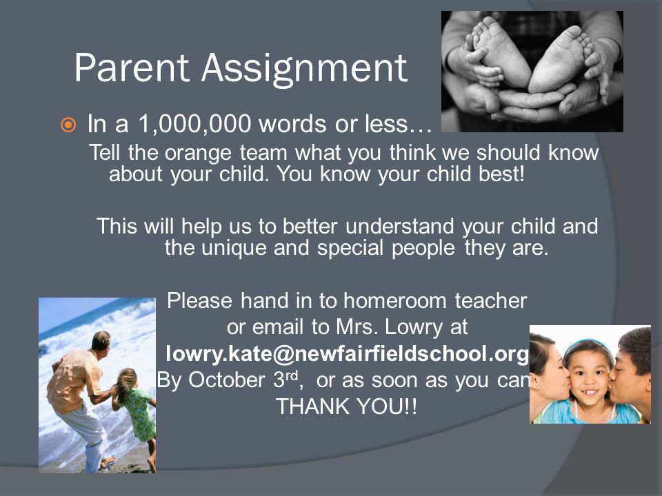 Parent Assignment  In a 1,000,000 words or less… Tell the orange team what you think we should know about your child. You know your child best! This