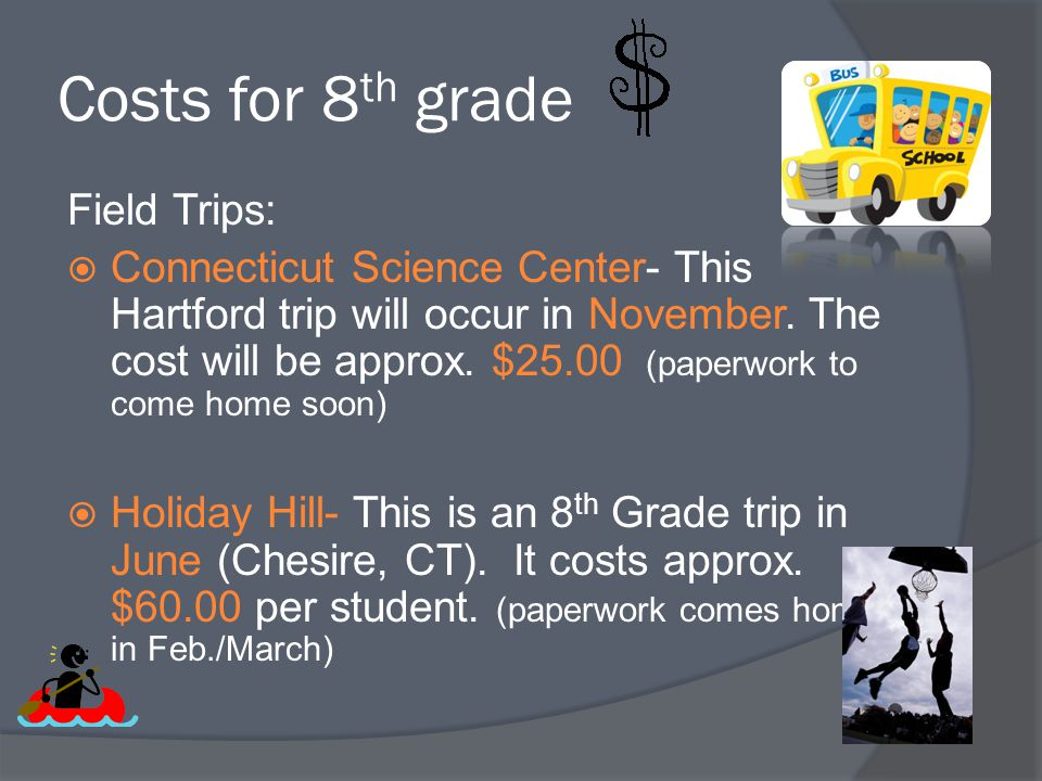 Costs for 8 th grade Field Trips:  Connecticut Science Center- This Hartford trip will occur in November. The cost will be approx. $25.00 (paperwork