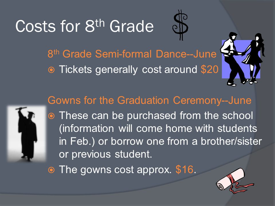 Costs for 8 th Grade 8 th Grade Semi-formal Dance--June  Tickets generally cost around $20 Gowns for the Graduation Ceremony--June  These can be pur