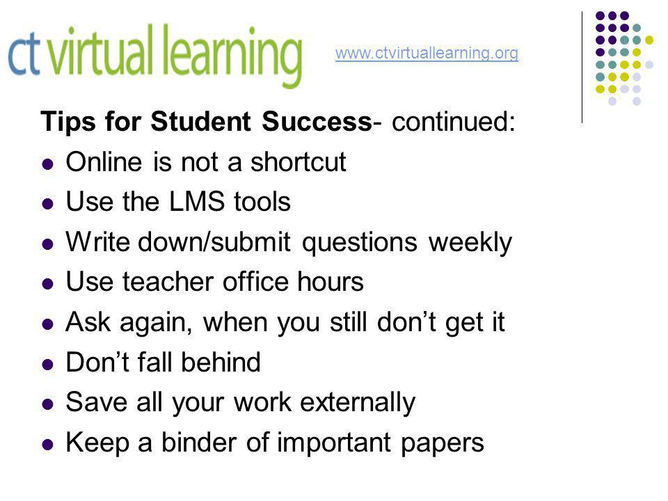 Tips for Student Success- continued: Online is not a shortcut Use the LMS tools Write down/submit questions weekly Use teacher office hours Ask again, when you still don't get it Don't fall behind Save all your work externally Keep a binder of important papers www.ctvirtuallearning.org