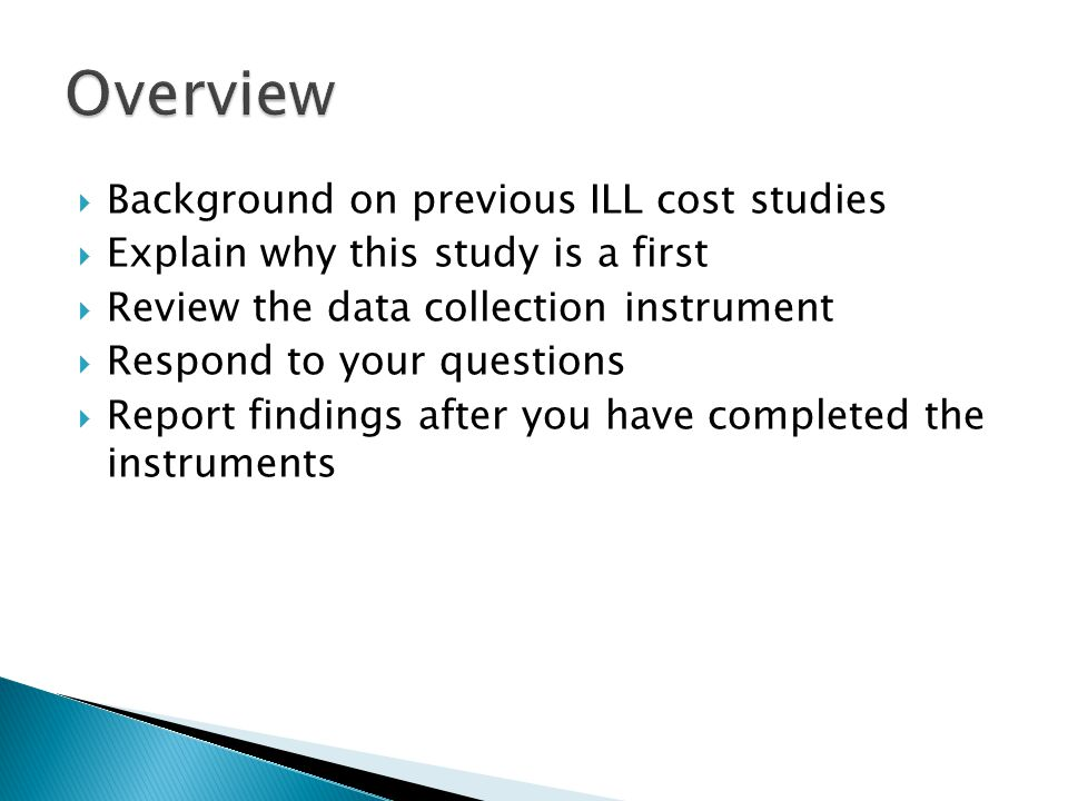  Background on previous ILL cost studies  Explain why this study is a first  Review the data collection instrument  Respond to your questions  Report findings after you have completed the instruments