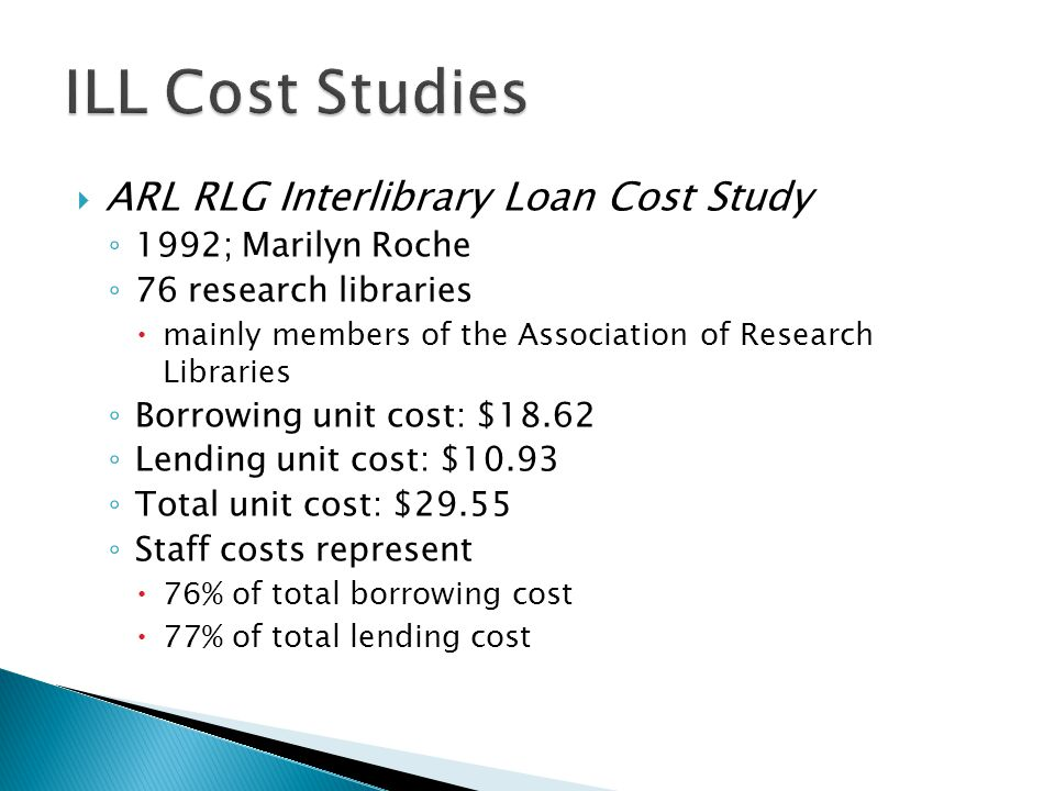  ARL RLG Interlibrary Loan Cost Study ◦ 1992; Marilyn Roche ◦ 76 research libraries  mainly members of the Association of Research Libraries ◦ Borrowing unit cost: $18.62 ◦ Lending unit cost: $10.93 ◦ Total unit cost: $29.55 ◦ Staff costs represent  76% of total borrowing cost  77% of total lending cost