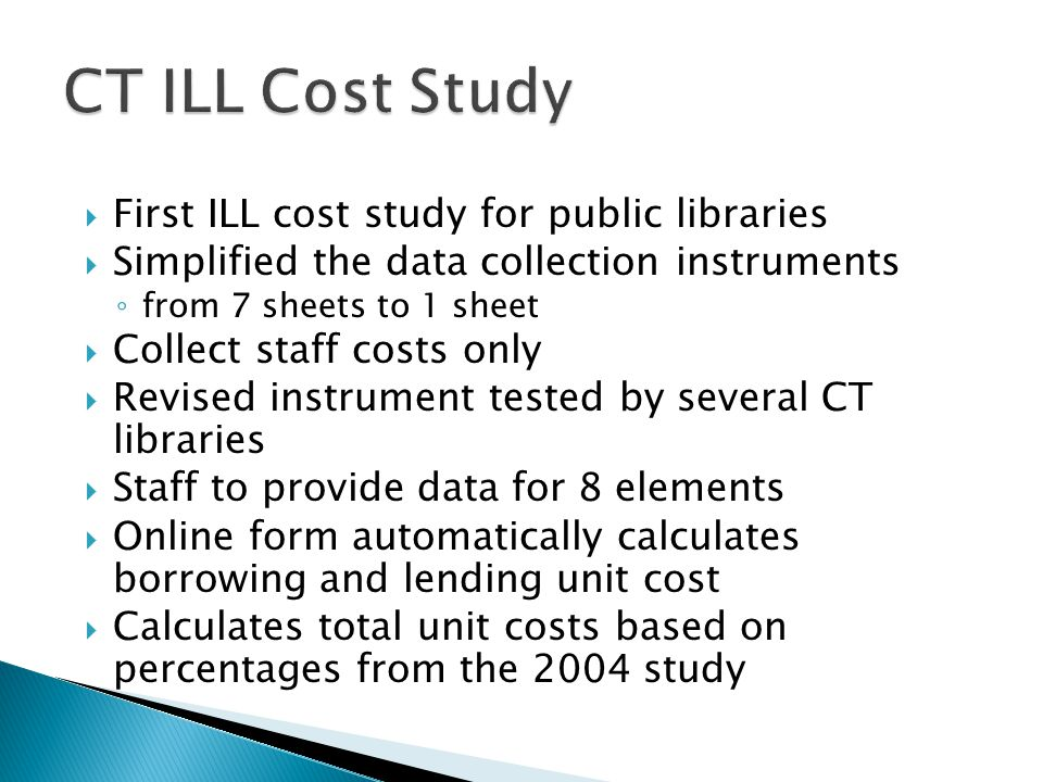  First ILL cost study for public libraries  Simplified the data collection instruments ◦ from 7 sheets to 1 sheet  Collect staff costs only  Revised instrument tested by several CT libraries  Staff to provide data for 8 elements  Online form automatically calculates borrowing and lending unit cost  Calculates total unit costs based on percentages from the 2004 study