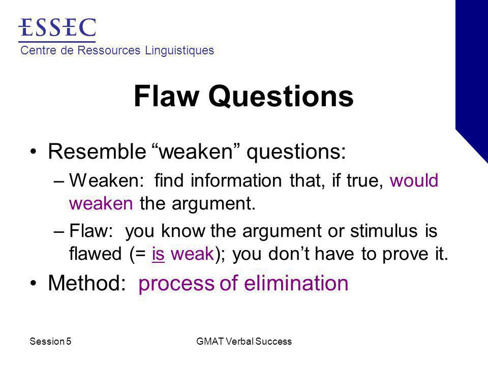Centre de Ressources Linguistiques Session 5GMAT Verbal Success Flaw Questions Resemble weaken questions: –Weaken: find information that, if true, would weaken the argument.