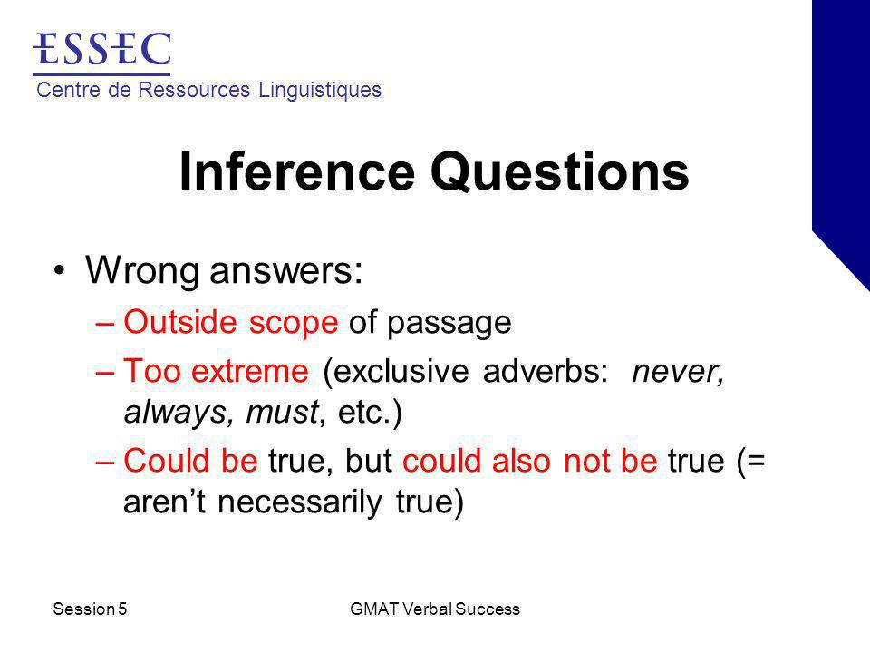Centre de Ressources Linguistiques Session 5GMAT Verbal Success Inference Questions Wrong answers: –Outside scope of passage –Too extreme (exclusive adverbs: never, always, must, etc.) –Could be true, but could also not be true (= aren't necessarily true)