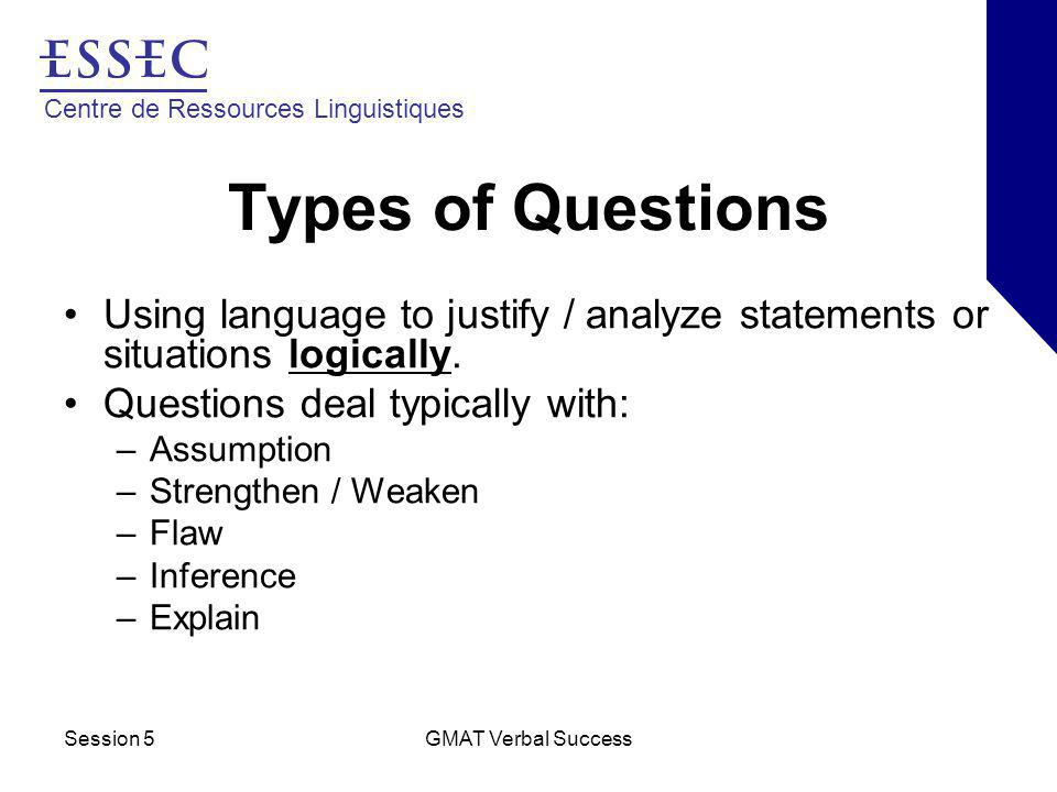 Centre de Ressources Linguistiques Session 5GMAT Verbal Success Types of Questions Using language to justify / analyze statements or situations logica