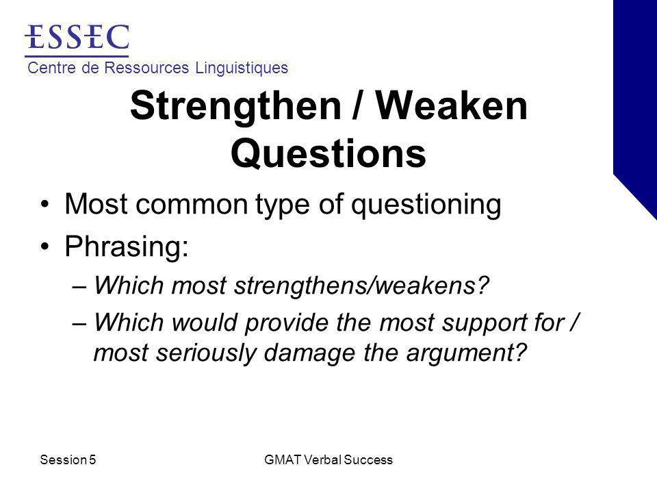 Centre de Ressources Linguistiques Session 5GMAT Verbal Success Strengthen / Weaken Questions Most common type of questioning Phrasing: –Which most strengthens/weakens.