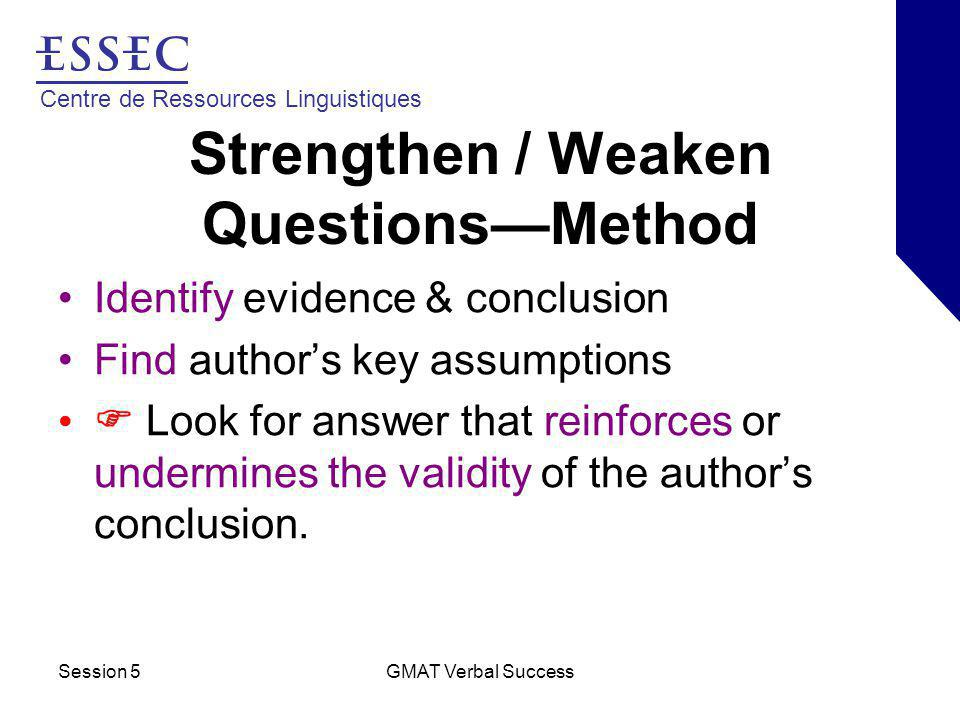 Centre de Ressources Linguistiques Session 5GMAT Verbal Success Strengthen / Weaken Questions—Method Identify evidence & conclusion Find author's key assumptions  Look for answer that reinforces or undermines the validity of the author's conclusion.