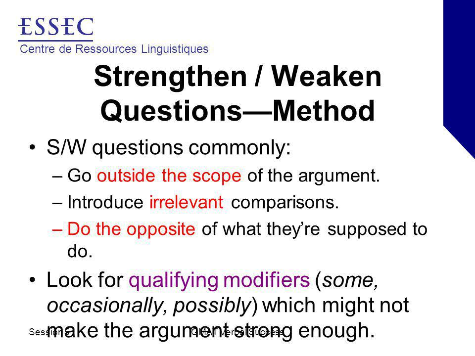 Centre de Ressources Linguistiques Session 5GMAT Verbal Success Strengthen / Weaken Questions—Method S/W questions commonly: –Go outside the scope of the argument.