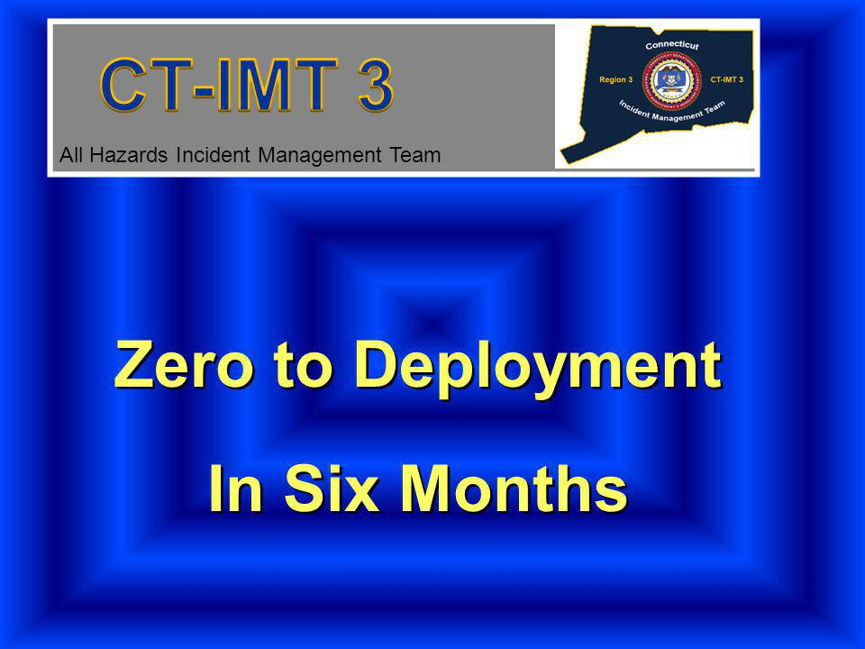 Zero to Deployment In Six Months Zero to Deployment In Six Months All Hazards Incident Management Team