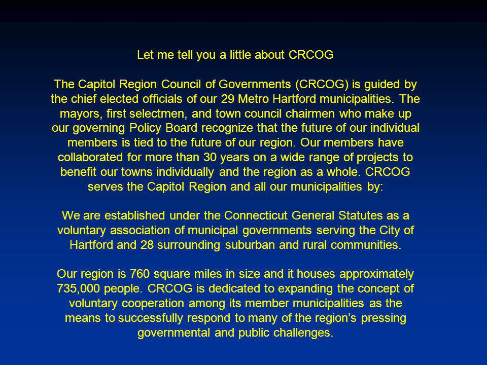 Let me tell you a little about CRCOG The Capitol Region Council of Governments (CRCOG) is guided by the chief elected officials of our 29 Metro Hartford municipalities.
