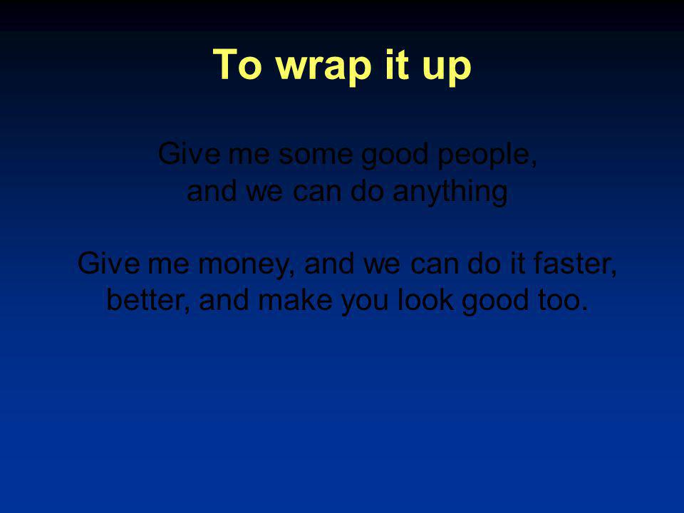 To wrap it up Give me some good people, and we can do anything Give me money, and we can do it faster, better, and make you look good too.
