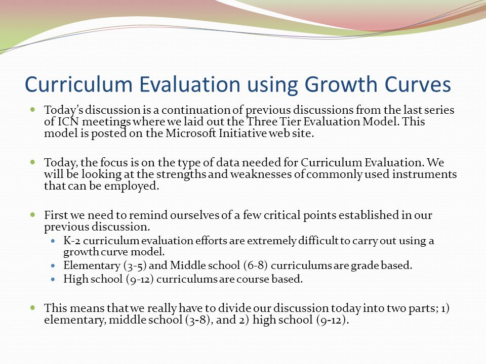 Curriculum Evaluation using Growth Curves Today's discussion is a continuation of previous discussions from the last series of ICN meetings where we laid out the Three Tier Evaluation Model.