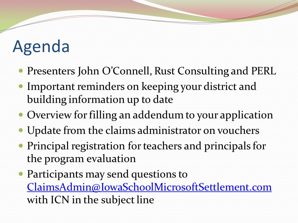 Agenda Presenters John O'Connell, Rust Consulting and PERL Important reminders on keeping your district and building information up to date Overview for filling an addendum to your application Update from the claims administrator on vouchers Principal registration for teachers and principals for the program evaluation Participants may send questions to ClaimsAdmin@IowaSchoolMicrosoftSettlement.com with ICN in the subject line ClaimsAdmin@IowaSchoolMicrosoftSettlement.com
