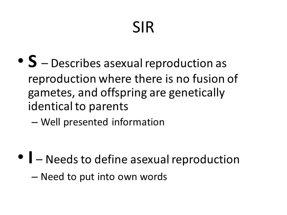 SIR S – Describes asexual reproduction as reproduction where there is no fusion of gametes, and offspring are genetically identical to parents – Well presented information I – Needs to define asexual reproduction – Need to put into own words