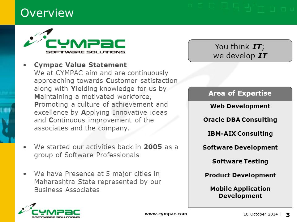 10 October 2014   www.cympac.com 4 To be the world s recognized Software Company with the best lifetime performances and to design success path for each and every industry s growth and progress. Vision & Mission Vision To provide innovative and customized software concepts in desktop and web applications for each and every industry vertical. Mission