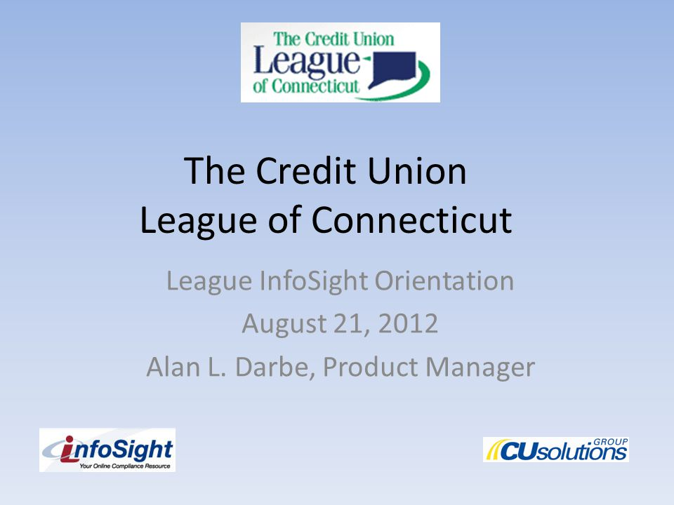 The Credit Union League of Connecticut League InfoSight Orientation August 21, 2012 Alan L.