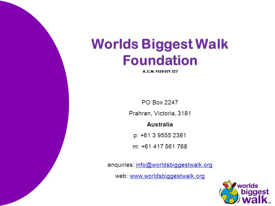 Worlds Biggest Walk Foundation A.C.N: 1129 071 727 PO Box 2247 Prahran, Victoria, 3181 Australia p: +61 3 9555 2381 m: +61 417 561 768 enquiries: info@worldsbiggestwalk.orginfo@worldsbiggestwalk.org web: www.worldsbiggestwalk.orgwww.worldsbiggestwalk.org