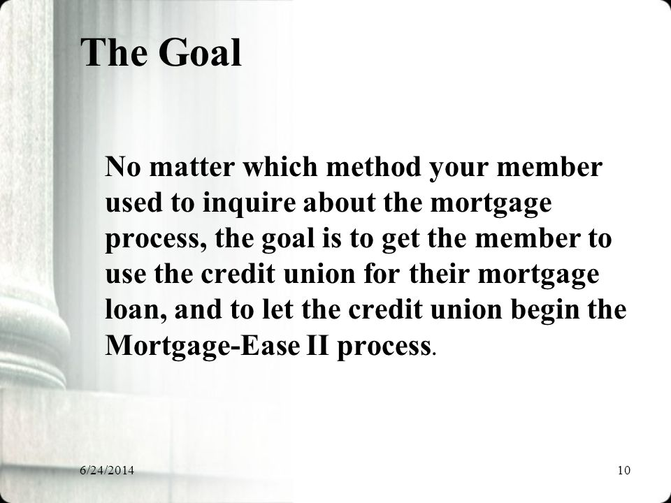 6/24/201410 The Goal No matter which method your member used to inquire about the mortgage process, the goal is to get the member to use the credit union for their mortgage loan, and to let the credit union begin the Mortgage-Ease II process.