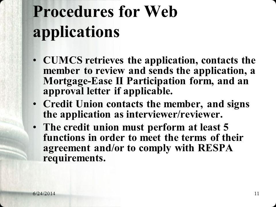6/24/201411 Procedures for Web applications CUMCS retrieves the application, contacts the member to review and sends the application, a Mortgage-Ease II Participation form, and an approval letter if applicable.