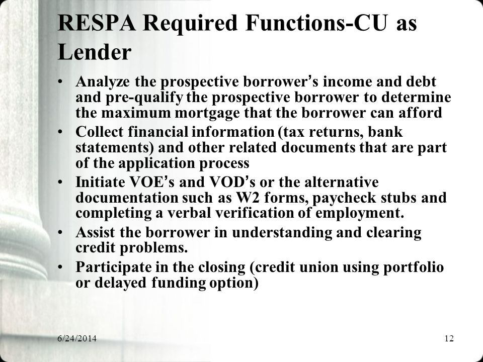 6/24/201412 RESPA Required Functions-CU as Lender Analyze the prospective borrower ' s income and debt and pre-qualify the prospective borrower to determine the maximum mortgage that the borrower can afford Collect financial information (tax returns, bank statements) and other related documents that are part of the application process Initiate VOE ' s and VOD ' s or the alternative documentation such as W2 forms, paycheck stubs and completing a verbal verification of employment.