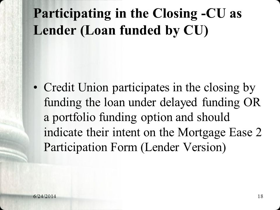 6/24/201418 Participating in the Closing -CU as Lender (Loan funded by CU) Credit Union participates in the closing by funding the loan under delayed funding OR a portfolio funding option and should indicate their intent on the Mortgage Ease 2 Participation Form (Lender Version)