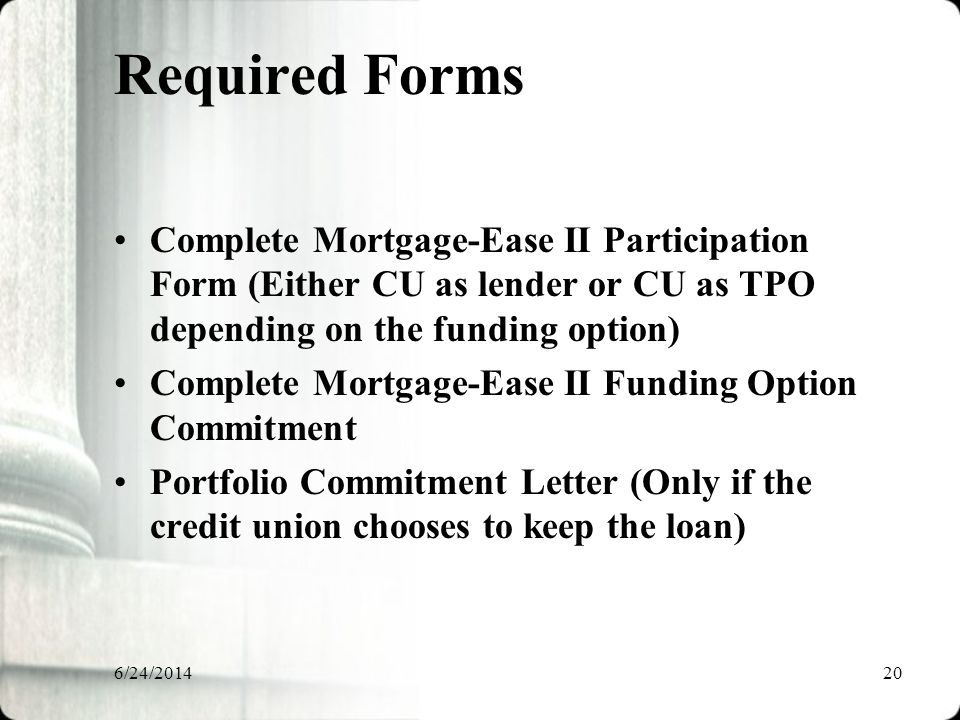6/24/201420 Required Forms Complete Mortgage-Ease II Participation Form (Either CU as lender or CU as TPO depending on the funding option) Complete Mortgage-Ease II Funding Option Commitment Portfolio Commitment Letter (Only if the credit union chooses to keep the loan)