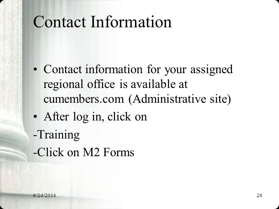 6/24/201426 Contact Information Contact information for your assigned regional office is available at cumembers.com (Administrative site) After log in, click on -Training -Click on M2 Forms