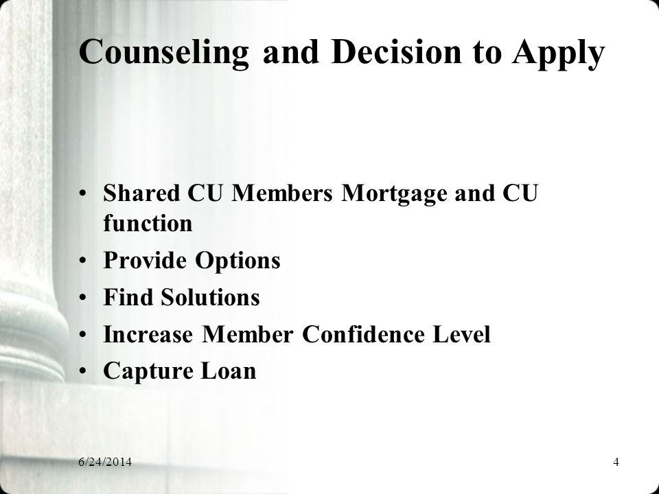 6/24/20144 Counseling and Decision to Apply Shared CU Members Mortgage and CU function Provide Options Find Solutions Increase Member Confidence Level Capture Loan