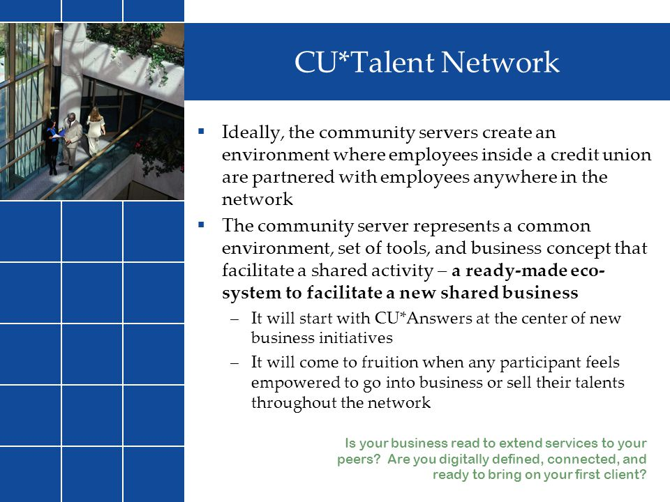  Ideally, the community servers create an environment where employees inside a credit union are partnered with employees anywhere in the network  Th
