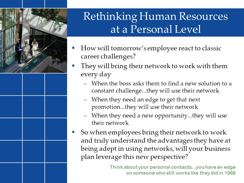 Rethinking Human Resources at a Personal Level  How will tomorrow's employee react to classic career challenges?  They will bring their network to w