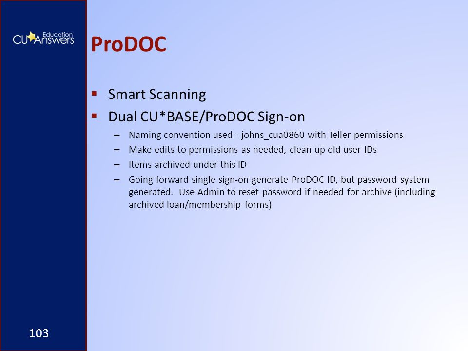 ProDOC  Smart Scanning  Dual CU*BASE/ProDOC Sign-on – Naming convention used - johns_cua0860 with Teller permissions – Make edits to permissions as needed, clean up old user IDs – Items archived under this ID – Going forward single sign-on generate ProDOC ID, but password system generated.