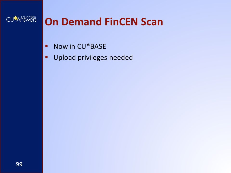 On Demand FinCEN Scan  Now in CU*BASE  Upload privileges needed 99