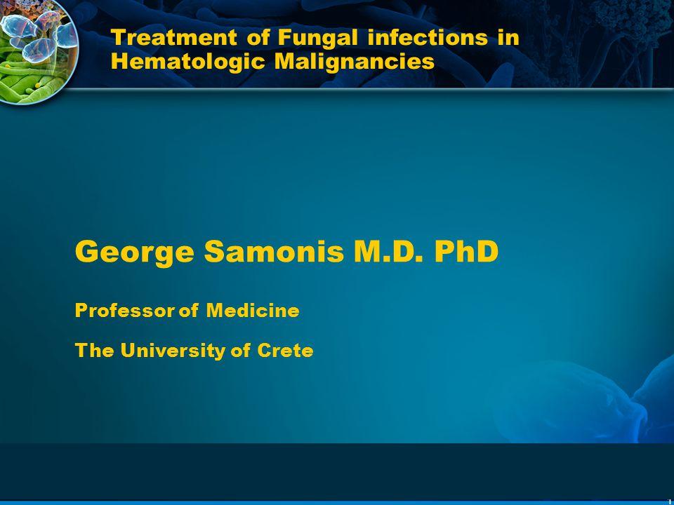 1 Treatment of Fungal infections in Hematologic Malignancies George Samonis M.D. PhD Professor of Medicine The University of Crete